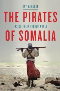 The Pirates of Somalia: Inside Their Hidden World - Jay Bahadur