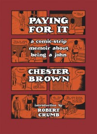 Paying For It : a comic-strip memoir about being a john - Chester Brown, Robert Crumb