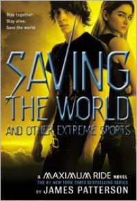 Saving the World and Other Extreme Sports (Maximum Ride Series #3) -