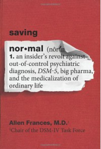 Saving Normal: An Insider's Revolt Against Out-Of-Control Psychiatric Diagnosis, DSM-5, Big Pharma, and the Medicalization of Ordinary Life - Allen Frances
