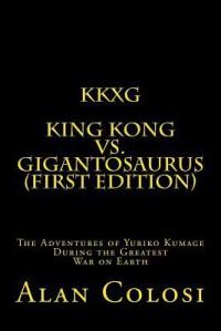 Kkxg: King Kong Vs Gigantosaurus (First Edition): The Adventures of Yuriko Kumage During the Greatest War on Earth - ALAN COLOSI