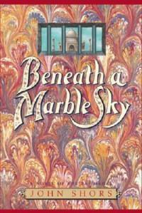 Beneath a Marble Sky: A Novel of the Taj Mahal - John Shors