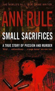 Small Sacrifices: A True Story of Passion and Murder - Ann Rule