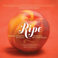 Ripe: A Fresh, Colorful Approach to Fruits and Vegetables - Cheryl Sternman Rule, Paulette Philpot