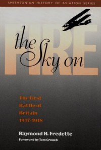The Sky on Fire: The First Battle of Britain, 1917-1918 - Raymond H. Fredette, Tom D. Crouch