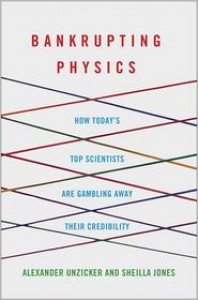 Bankrupting Physics: How Today's Top Scientists are Gambling Away Their Credibility - Alexander Unzicker, Sheilla Jones