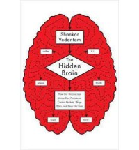 The Hidden Brain: How Our Unconscious Minds Elect Presidents, Control Markets, Wage Wars, and Save Our Lives - Shankar Vedantam