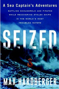 Seized: A Sea Captain's Adventures Battling Scoundrels and Pirates While Recovering Stolen Ships in the World's Most Troubled Waters - Max Hardberger