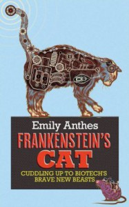 Frankenstein's Cat: Cuddling Up to Biotech's Brave New Beasts - Emily Anthes