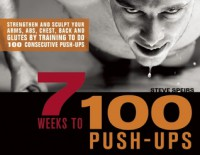 7 Weeks to 100 Push-Ups: Strengthen and Sculpt Your Arms, Abs, Chest, Back and Glutes by Training to do 100 Consecutive Push-Ups - Steve Speirs