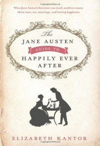 The Jane Austen Guide to Happily Ever After - Elizabeth Kantor