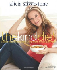 The Kind Diet: A Simple Guide to Feeling Great, Losing Weight, and Saving the Planet - Alicia Silverstone, Neal D. Barnard