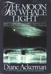 The Moon by Whale Light and Other Adventures Among Bats, Penguins, Crocodilians and Whales - Diane Ackerman
