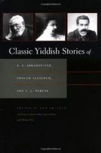 Classic Yiddish Stories of S.Y. Abramovitsh, Sholem Aleichem, and I.L. Peretz (Judaic Traditions in Literature, Music, and Art) Publisher: Syracuse University Press - Ken Frieden