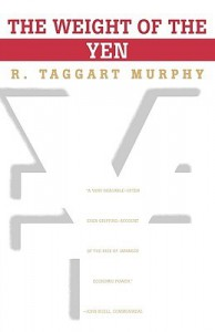 The Weight of the Yen - R. Taggart Murphy