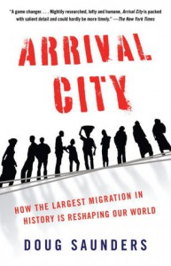 Arrival City: How the Largest Migration in History Is Reshaping Our World - Doug Saunders