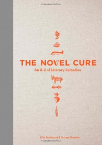 The Novel Cure: From Abandonment to Zestlessness: 751 Books to Cure What Ails You - Ella Berthoud, Susan Elderkin