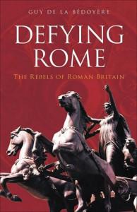 Defying Rome: The Rebels of Roman Britain - Guy de la Bedoyere