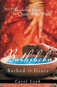 BATHSHEBA Bathed in Grace: How 8 Scandalous Women Changed the World - Carol Cook