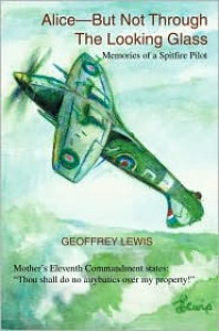 Alice-But Not Through the Looking Glass: Memories of a Spitfire Pilot - Geoffrey Lewis