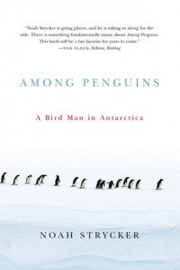 Among Penguins: A Bird Man in Antarctica - Noah Strycker