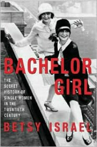 Bachelor Girl: The Secret History of Single Women in the Twentieth Century - Betsy Israel