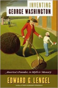 Inventing George Washington: America's Founder, in Myth and Memory - Edward G. Lengel