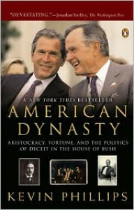 American Dynasty: Aristocracy, Fortune, and the Politics of Deceit in the House of Bush - Kevin Phillips