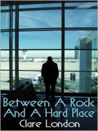 Between a Rock and a Hard Place - Clare London