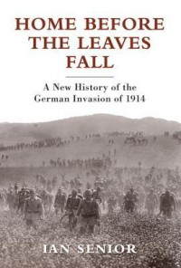 Home Before the Leaves Fall: A New History of the German Invasion of 1914 - Ian Senior