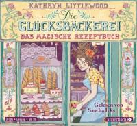 Die Glücksbäckerei, Band 1: Das magische Rezeptbuch: 3 CDs - Kathryn Littlewood
