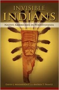 Invisible Indians: Native Americans in Pennsylvania - David J. Minderhout, Andrea T. Frantz