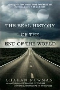 The Real History of the End of the World: Apocalyptic Predictions from Revelation and Nostradamus to Y2K and 2012 - Sharan Newman