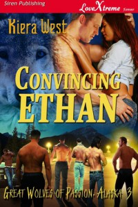 Convincing Ethan (Great Wolves of Passion, Alaska, #3) - Kiera West