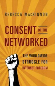 Consent of the Networked: The Worldwide Struggle for Internet Freedom - Rebecca MacKinnon