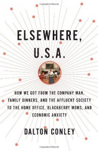Elsewhere, U.S.A.: How We Got from the Company Man, Family Dinners, and the Affluent Society to the Home Office, BlackBerry Moms, and Economic Anxiety - Dalton Conley