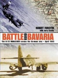 Battle Over Bavaria: The B-26 Marauder Versus German Jets -April 1945 - Robert Forsyth, Jerry Scutts