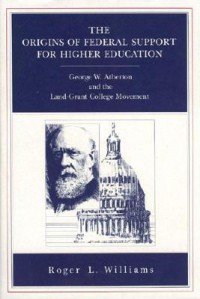 The Origins of Federal Support for Higher Education: George W. Atherton and the Land-Grant College Movement - Roger L. Williams