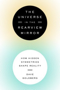 The Universe in the Rearview Mirror: How Hidden Symmetries Shape Reality - Dave Goldberg