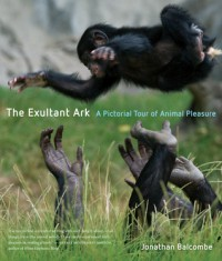 The Exultant Ark: a Pictorial Tour of Animal Pleasure - Jonathan Peter Balcombe