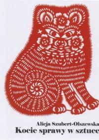 Kocie sprawy w sztuce - Alicja Szubert-Olszewska