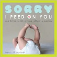 Sorry I Peed on You (and Other Heartwarming Letters to Mommy) - Jeremy Greenberg