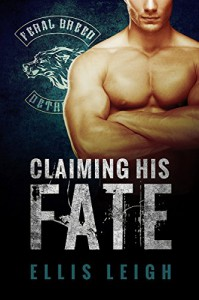 Claiming His Fate: (Feral Breed Motorcycle Club #1) - Ellis Leigh