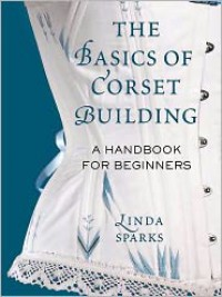 The Basics of Corset Building: A Handbook for Beginners - Linda Sparks