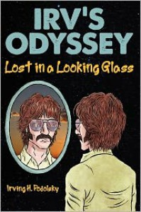 Irv's Odyssey: Lost in a Looking Glass (Book One) - Irving H. Podolsky