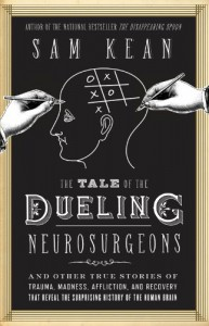 The Tale of the Dueling Neurosurgeons: And Other True Stories of Trauma, Madness, Affliction, and Recovery That Reveal the Surprising History of the Human Brain - Sam Kean