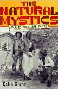 The Natural Mystics: Marley, Tosh, and Wailer - Colin Grant