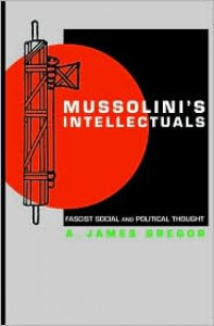 Mussolini's Intellectuals: Fascist Social and Political Thought - A. James Gregor