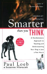 Smarter Than You Think: A Revolutionary Approach to Teaching and Understanding Your Dog in Just a Few Hours - Paul Loeb, Suzanne Hlavacek
