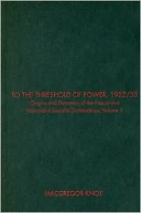 To the Threshold of Power, 1922/33, Volume I: Origins and Dynamics of the Fascist and Nationalist Socialist Dictatorships - MacGregor Knox